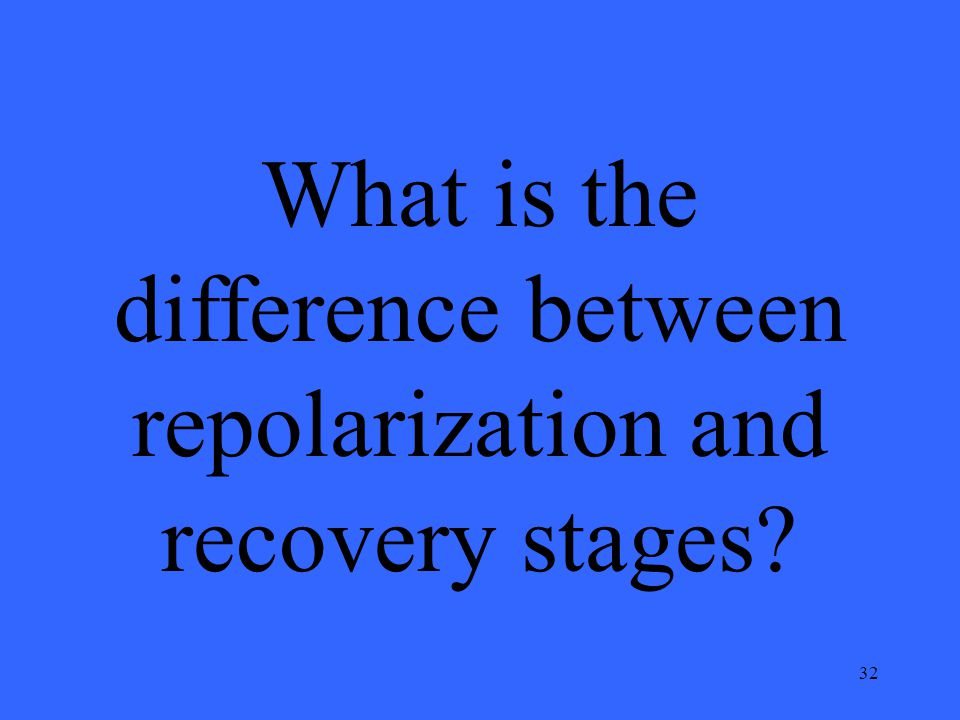 32 What is the difference between repolarization and recovery stages?