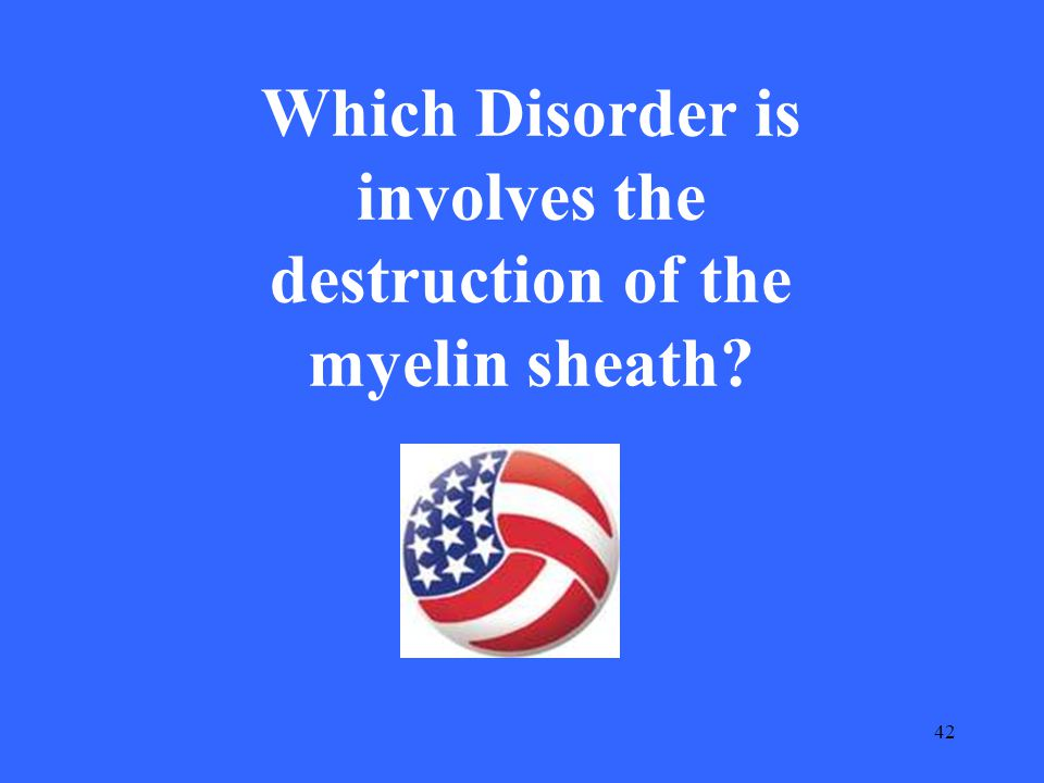 42 Which Disorder is involves the destruction of the myelin sheath?