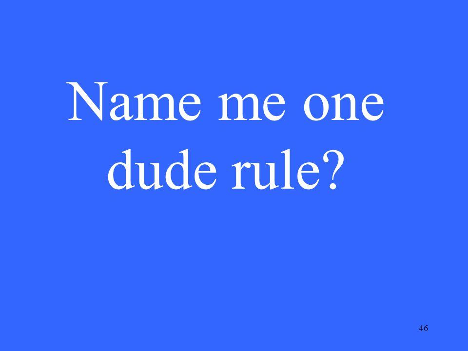 46 Name me one dude rule