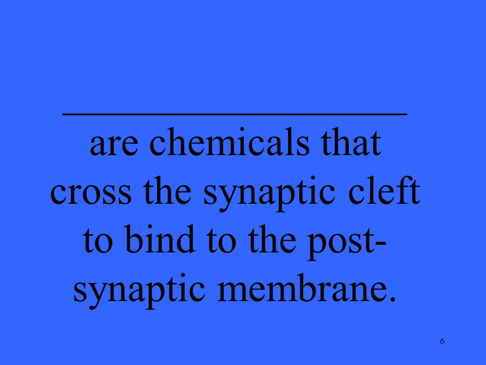 6 _________________ are chemicals that cross the synaptic cleft to bind to the post- synaptic membrane.