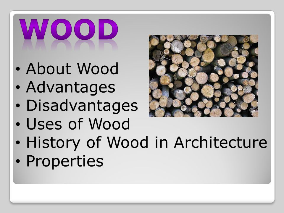 About Wood Advantages Disadvantages Uses of Wood History of Wood in Architecture Properties