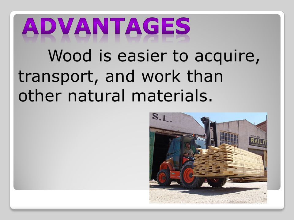 Wood is easier to acquire, transport, and work than other natural materials.