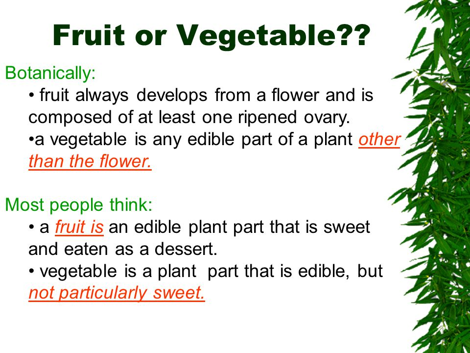 Fruit or Vegetable?? Botanically: fruit always develops from a flower and is composed of at least one ripened ovary. a vegetable is any edible part of