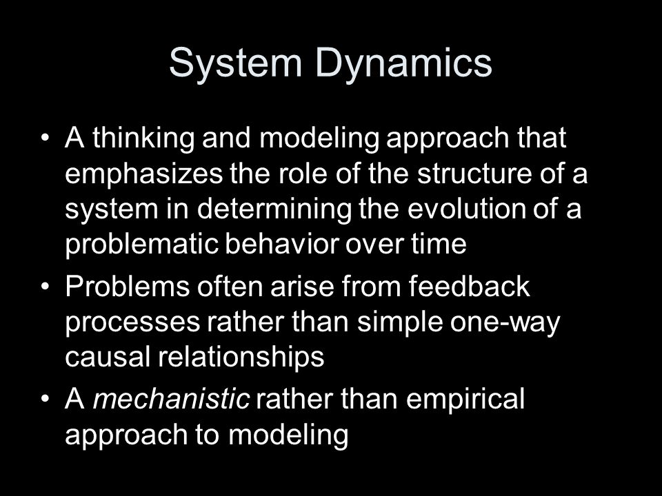 System Dynamics A thinking and modeling approach that emphasizes the role of the structure of a system in determining the evolution of a problematic behavior over time Problems often arise from feedback processes rather than simple one-way causal relationships A mechanistic rather than empirical approach to modeling