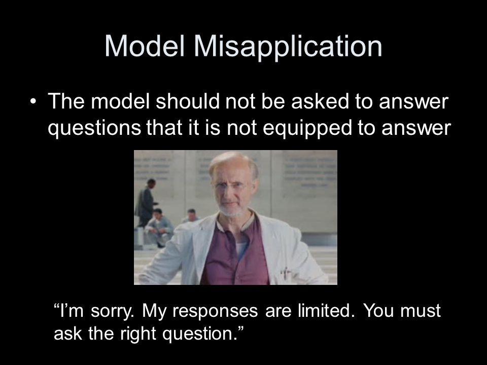 Model Misapplication The model should not be asked to answer questions that it is not equipped to answer I'm sorry.
