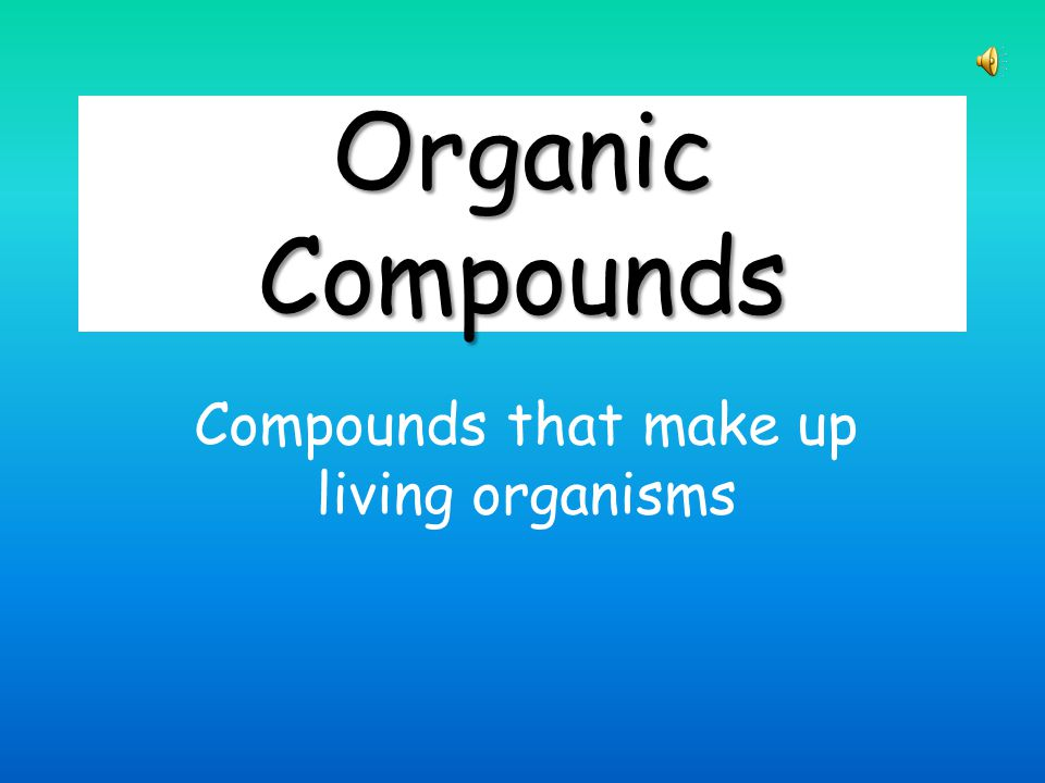 Organic Compounds Compounds that make up living organisms