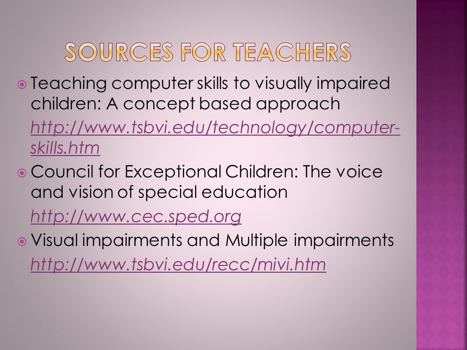  Teaching computer skills to visually impaired children: A concept based approach http://www.tsbvi.edu/technology/computer- skills.htm  Council for Exceptional Children: The voice and vision of special education http://www.cec.sped.org  Visual impairments and Multiple impairments http://www.tsbvi.edu/recc/mivi.htm