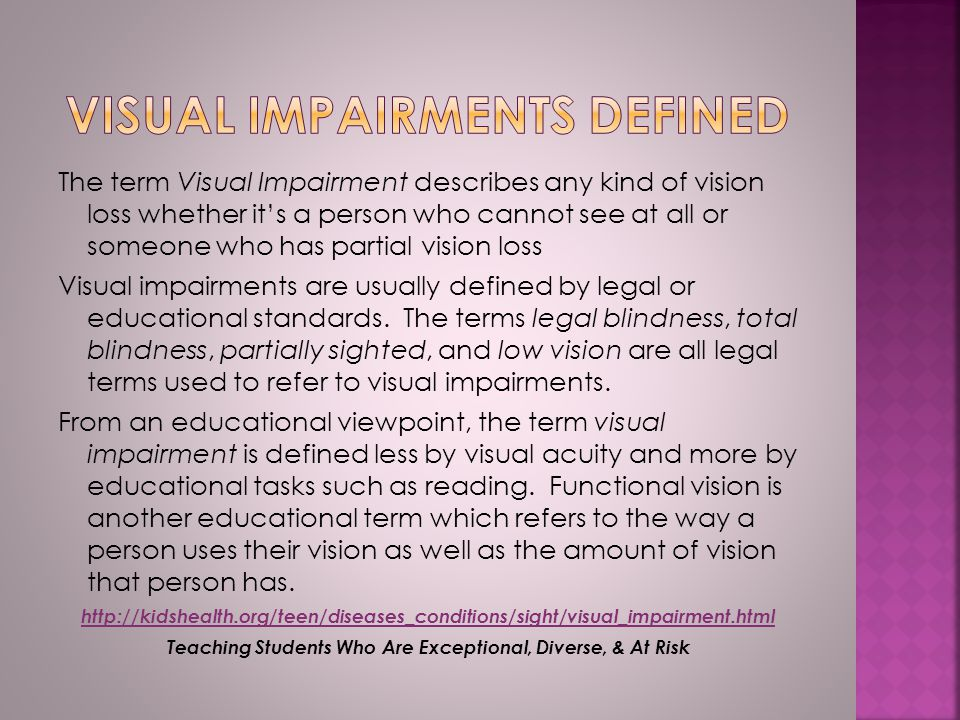 The term Visual Impairment describes any kind of vision loss whether it's a person who cannot see at all or someone who has partial vision loss Visual