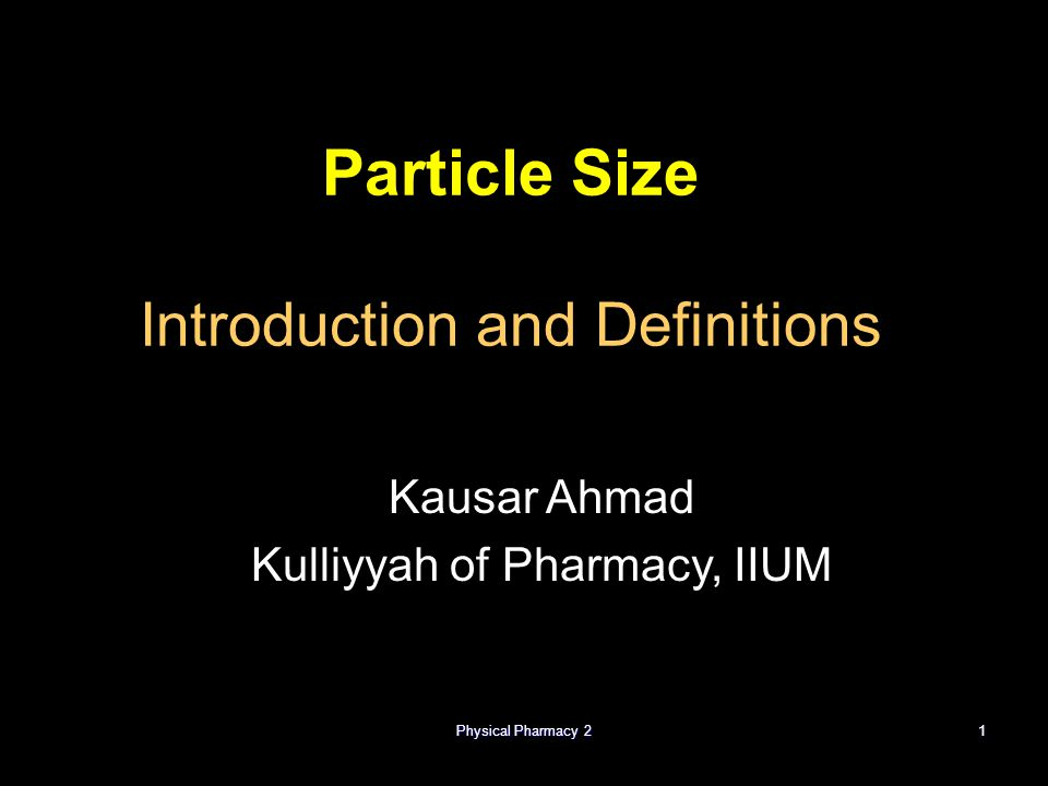 Physical Pharmacy 21 Particle Size Introduction and Definitions Kausar Ahmad Kulliyyah of Pharmacy, IIUM