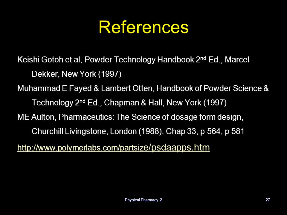 Physical Pharmacy 227 References Keishi Gotoh et al, Powder Technology Handbook 2 nd Ed., Marcel Dekker, New York (1997) Muhammad E Fayed & Lambert Otten, Handbook of Powder Science & Technology 2 nd Ed., Chapman & Hall, New York (1997) ME Aulton, Pharmaceutics: The Science of dosage form design, Churchill Livingstone, London (1988).