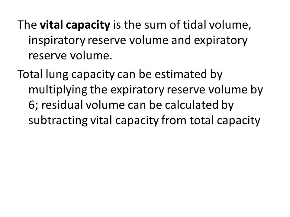 The vital capacity is the sum of tidal volume, inspiratory reserve volume and expiratory reserve volume. Total lung capacity can be estimated by multi