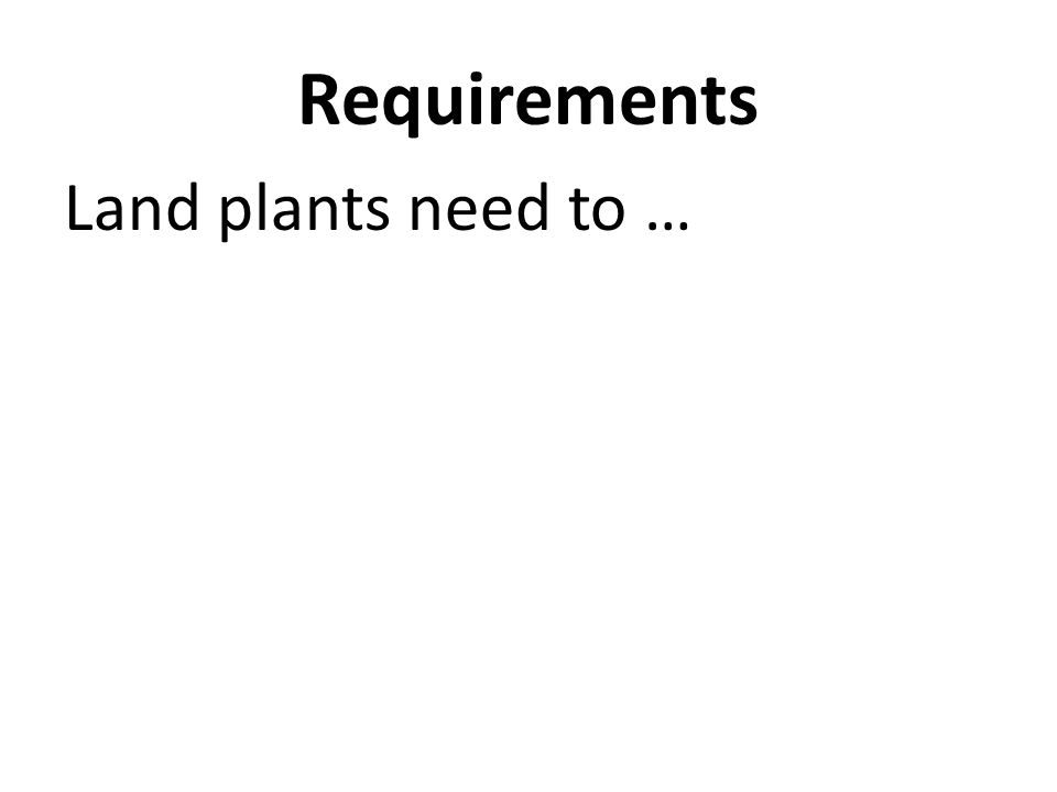 Requirements Land plants need to …