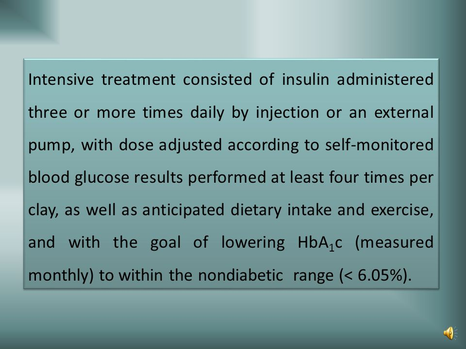 Conventional treatment was characterized by one or two daily insulin injections, daily self- monitoring of urine or blood glucose, and diet and exerci