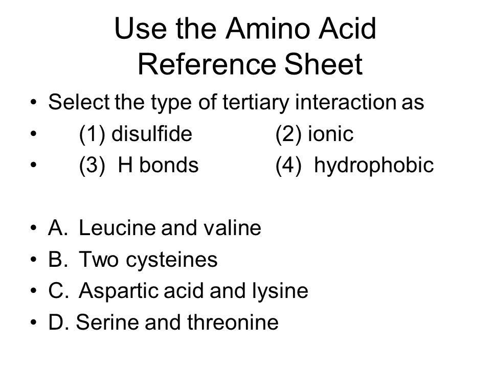 Use the Amino Acid Reference Sheet Select the type of tertiary interaction as (1) disulfide(2) ionic (3) H bonds(4) hydrophobic A.Leucine and valine B.Two cysteines C.Aspartic acid and lysine D.