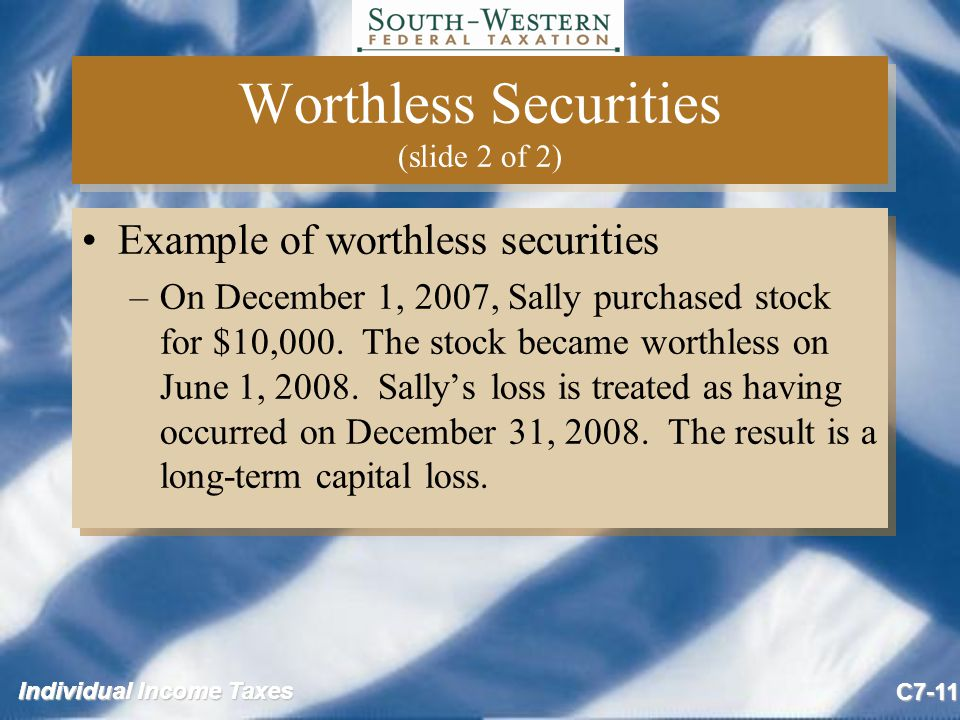 Individual Income Taxes C7-11 Worthless Securities (slide 2 of 2) Example of worthless securities –On December 1, 2007, Sally purchased stock for $10,000.
