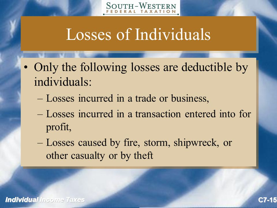 Individual Income Taxes C7-15 Losses of Individuals Only the following losses are deductible by individuals: –Losses incurred in a trade or business, –Losses incurred in a transaction entered into for profit, –Losses caused by fire, storm, shipwreck, or other casualty or by theft Only the following losses are deductible by individuals: –Losses incurred in a trade or business, –Losses incurred in a transaction entered into for profit, –Losses caused by fire, storm, shipwreck, or other casualty or by theft