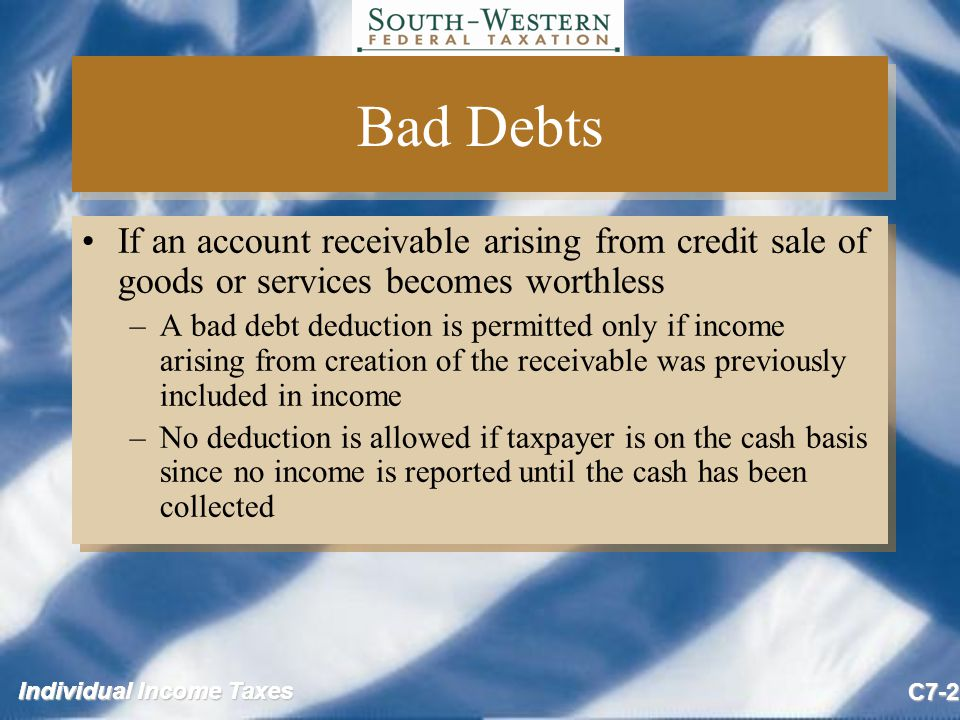 Individual Income Taxes C7-3 Business Bad Debts (slide 1 of 4) Specific charge-off method must be used –Exception: Reserve method is allowed for some financial institutions Deduct as ordinary loss in the year when debt is partially or wholly worthless Specific charge-off method must be used –Exception: Reserve method is allowed for some financial institutions Deduct as ordinary loss in the year when debt is partially or wholly worthless