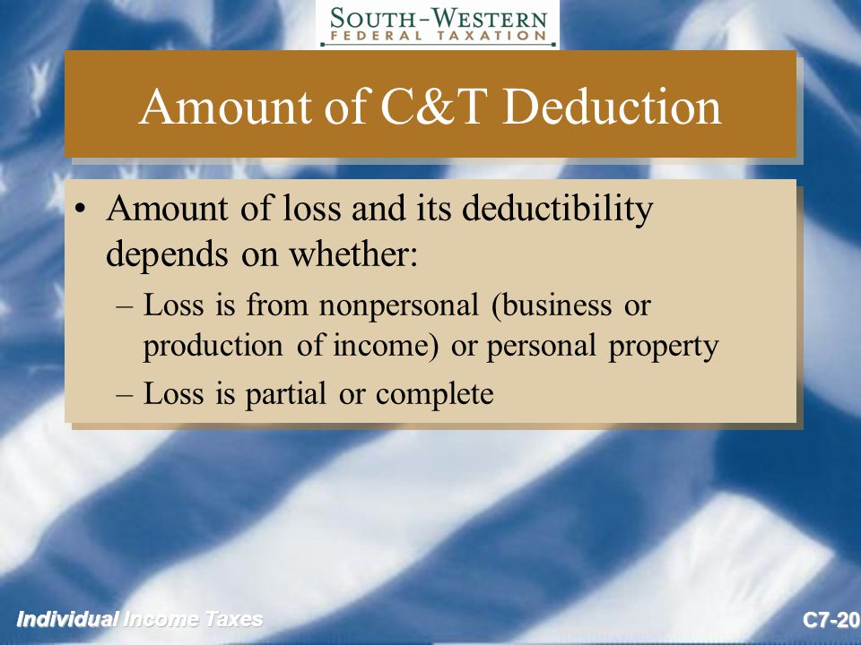Individual Income Taxes C7-20 Amount of C&T Deduction Amount of loss and its deductibility depends on whether: –Loss is from nonpersonal (business or production of income) or personal property –Loss is partial or complete Amount of loss and its deductibility depends on whether: –Loss is from nonpersonal (business or production of income) or personal property –Loss is partial or complete