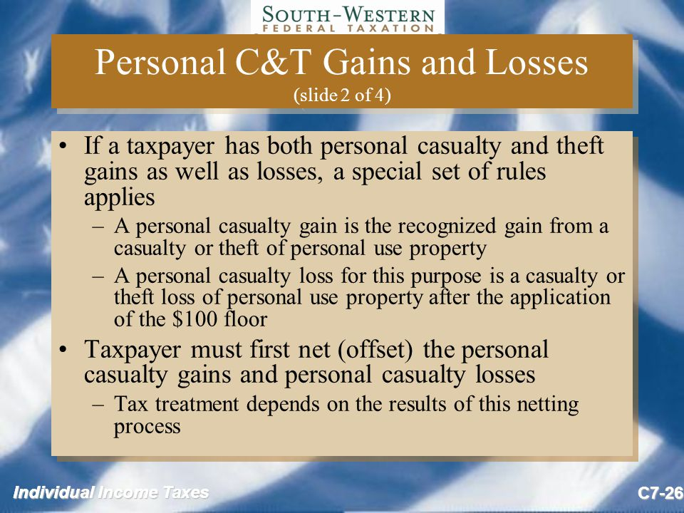 Individual Income Taxes C7-26 Personal C&T Gains and Losses (slide 2 of 4) If a taxpayer has both personal casualty and theft gains as well as losses, a special set of rules applies –A personal casualty gain is the recognized gain from a casualty or theft of personal use property –A personal casualty loss for this purpose is a casualty or theft loss of personal use property after the application of the $100 floor Taxpayer must first net (offset) the personal casualty gains and personal casualty losses –Tax treatment depends on the results of this netting process If a taxpayer has both personal casualty and theft gains as well as losses, a special set of rules applies –A personal casualty gain is the recognized gain from a casualty or theft of personal use property –A personal casualty loss for this purpose is a casualty or theft loss of personal use property after the application of the $100 floor Taxpayer must first net (offset) the personal casualty gains and personal casualty losses –Tax treatment depends on the results of this netting process