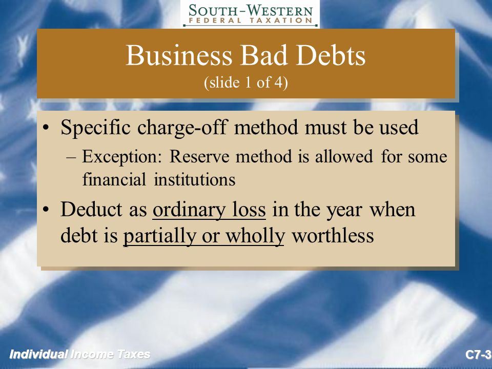 Individual Income Taxes C7-4 Business Bad Debts (slide 2 of 4) If a business bad debt previously deducted as partially worthless becomes totally worthless in a future year –Only the remainder not previously deducted can be deducted in the future year If a business bad debt previously deducted as partially worthless becomes totally worthless in a future year –Only the remainder not previously deducted can be deducted in the future year