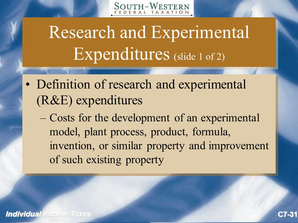 Individual Income Taxes C7-31 Research and Experimental Expenditures (slide 1 of 2) Definition of research and experimental (R&E) expenditures –Costs for the development of an experimental model, plant process, product, formula, invention, or similar property and improvement of such existing property Definition of research and experimental (R&E) expenditures –Costs for the development of an experimental model, plant process, product, formula, invention, or similar property and improvement of such existing property