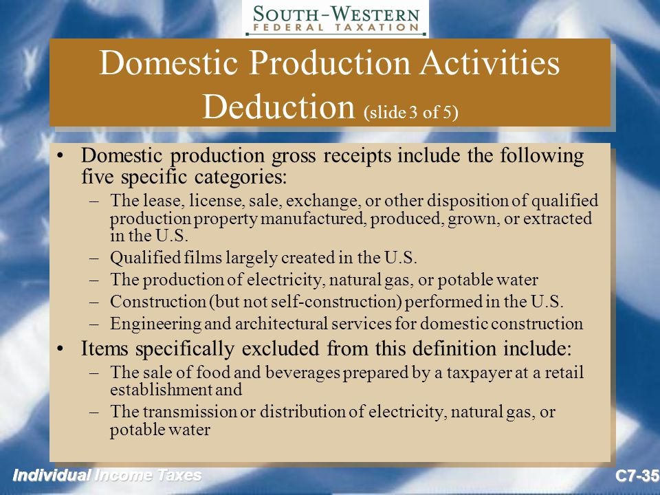 Individual Income Taxes C7-35 Domestic Production Activities Deduction (slide 3 of 5) Domestic production gross receipts include the following five specific categories: –The lease, license, sale, exchange, or other disposition of qualified production property manufactured, produced, grown, or extracted in the U.S.