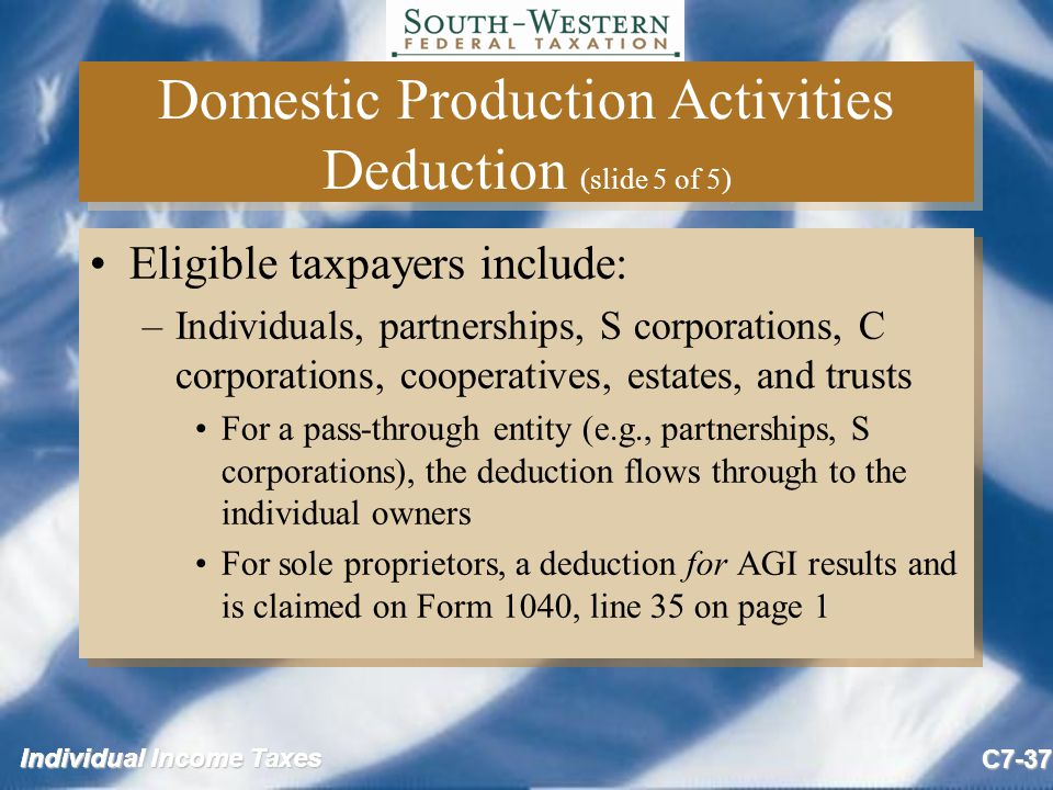Individual Income Taxes C7-37 Domestic Production Activities Deduction (slide 5 of 5) Eligible taxpayers include: –Individuals, partnerships, S corporations, C corporations, cooperatives, estates, and trusts For a pass-through entity (e.g., partnerships, S corporations), the deduction flows through to the individual owners For sole proprietors, a deduction for AGI results and is claimed on Form 1040, line 35 on page 1 Eligible taxpayers include: –Individuals, partnerships, S corporations, C corporations, cooperatives, estates, and trusts For a pass-through entity (e.g., partnerships, S corporations), the deduction flows through to the individual owners For sole proprietors, a deduction for AGI results and is claimed on Form 1040, line 35 on page 1