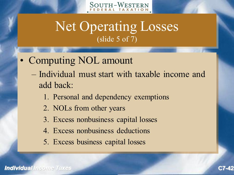 Individual Income Taxes C7-42 Net Operating Losses (slide 5 of 7) Computing NOL amount –Individual must start with taxable income and add back: 1.
