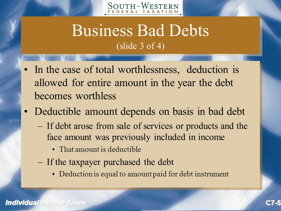 Individual Income Taxes C7-6 Business Bad Debts (slide 4 of 4) If a receivable has been written off –The collection of the receivable in a later tax year may result in income being recognized –Income will result if the deduction yielded a tax benefit in the year it was taken If a receivable has been written off –The collection of the receivable in a later tax year may result in income being recognized –Income will result if the deduction yielded a tax benefit in the year it was taken