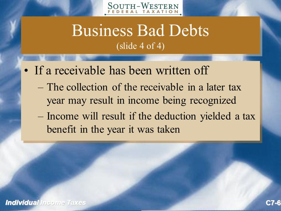 Individual Income Taxes C7-7 Nonbusiness Bad Debts (slide 1 of 2) Nonbusiness bad debt –Debt unrelated to the taxpayer's trade or business Deduct as short-term capital loss in year amount of worthlessness is known with certainty –No deduction is allowed for partial worthlessness of a nonbusiness bad debt Nonbusiness bad debt –Debt unrelated to the taxpayer's trade or business Deduct as short-term capital loss in year amount of worthlessness is known with certainty –No deduction is allowed for partial worthlessness of a nonbusiness bad debt