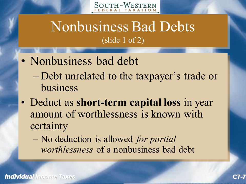 Individual Income Taxes C7-8 Nonbusiness Bad Debts (slide 2 of 2) Related party (individuals) bad debts are generally suspect and may be treated as gifts –Regulations state that a bona fide debt arises from a debtor-creditor relationship based on a valid and enforceable obligation to pay a fixed or determinable sum of money –Thus, individual circumstances must be examined to determine whether advances between related parties are gifts or loans Related party (individuals) bad debts are generally suspect and may be treated as gifts –Regulations state that a bona fide debt arises from a debtor-creditor relationship based on a valid and enforceable obligation to pay a fixed or determinable sum of money –Thus, individual circumstances must be examined to determine whether advances between related parties are gifts or loans