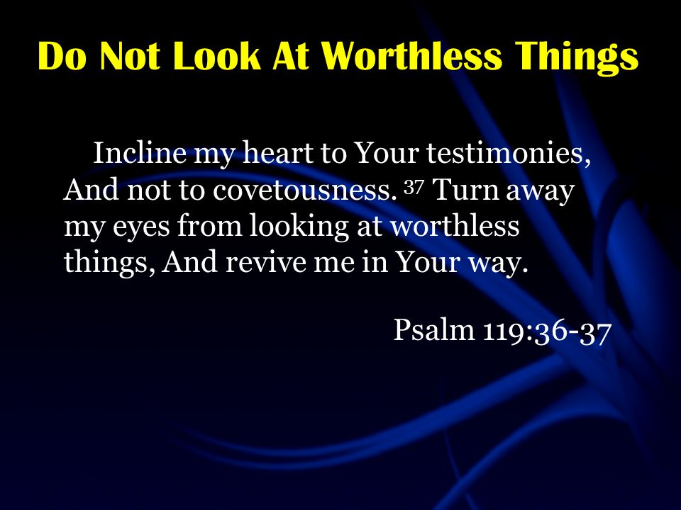Do Not Look At Worthless Things Incline my heart to Your testimonies, And not to covetousness.