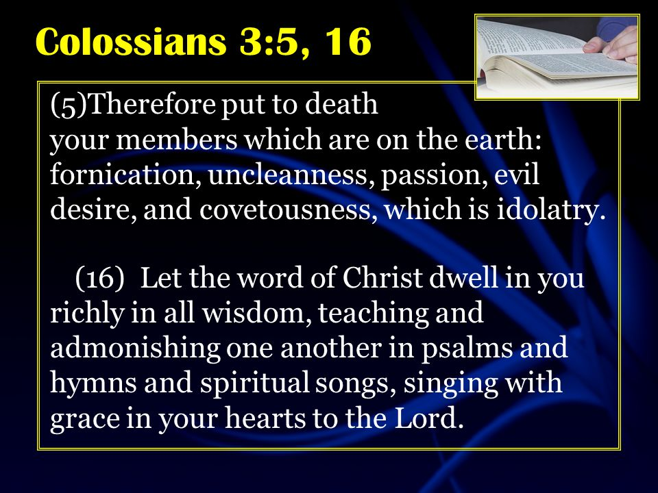 (5)Therefore put to death your members which are on the earth: fornication, uncleanness, passion, evil desire, and covetousness, which is idolatry.