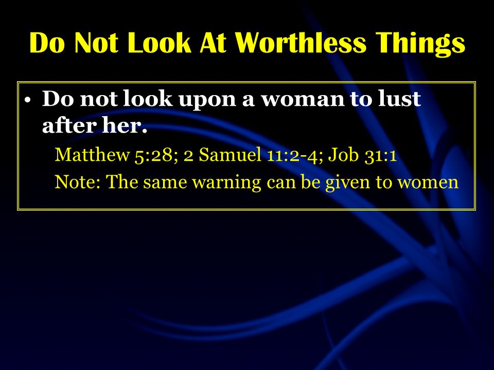 Do Not Look At Worthless Things Do not look upon a woman to lust after her.