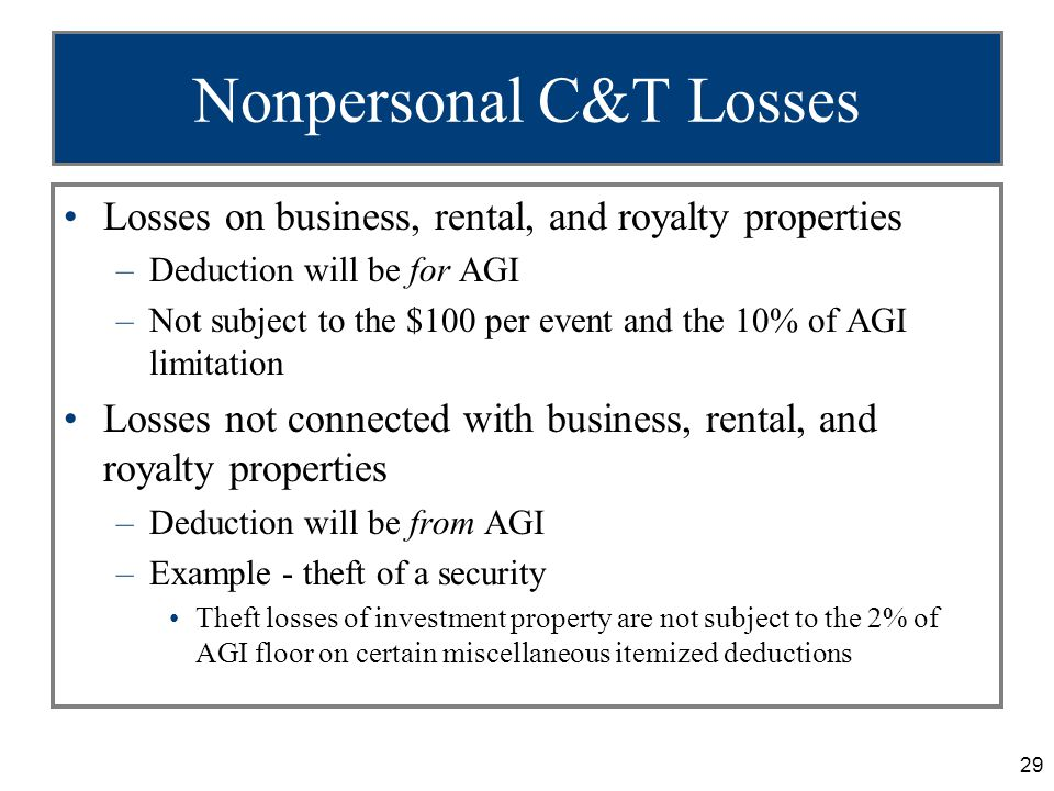 29 Nonpersonal C&T Losses Losses on business, rental, and royalty properties –Deduction will be for AGI –Not subject to the $100 per event and the 10% of AGI limitation Losses not connected with business, rental, and royalty properties –Deduction will be from AGI –Example - theft of a security Theft losses of investment property are not subject to the 2% of AGI floor on certain miscellaneous itemized deductions