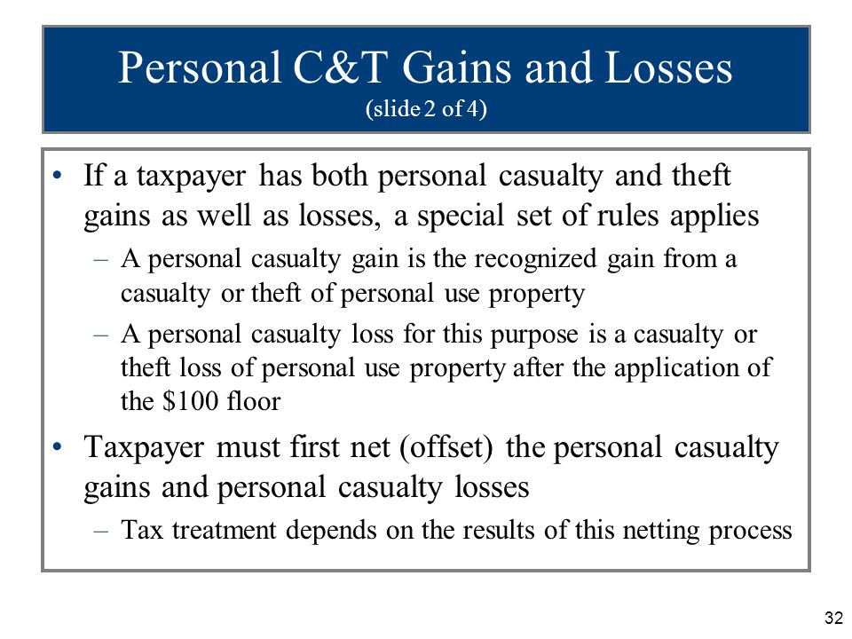 32 Personal C&T Gains and Losses (slide 2 of 4) If a taxpayer has both personal casualty and theft gains as well as losses, a special set of rules applies –A personal casualty gain is the recognized gain from a casualty or theft of personal use property –A personal casualty loss for this purpose is a casualty or theft loss of personal use property after the application of the $100 floor Taxpayer must first net (offset) the personal casualty gains and personal casualty losses –Tax treatment depends on the results of this netting process