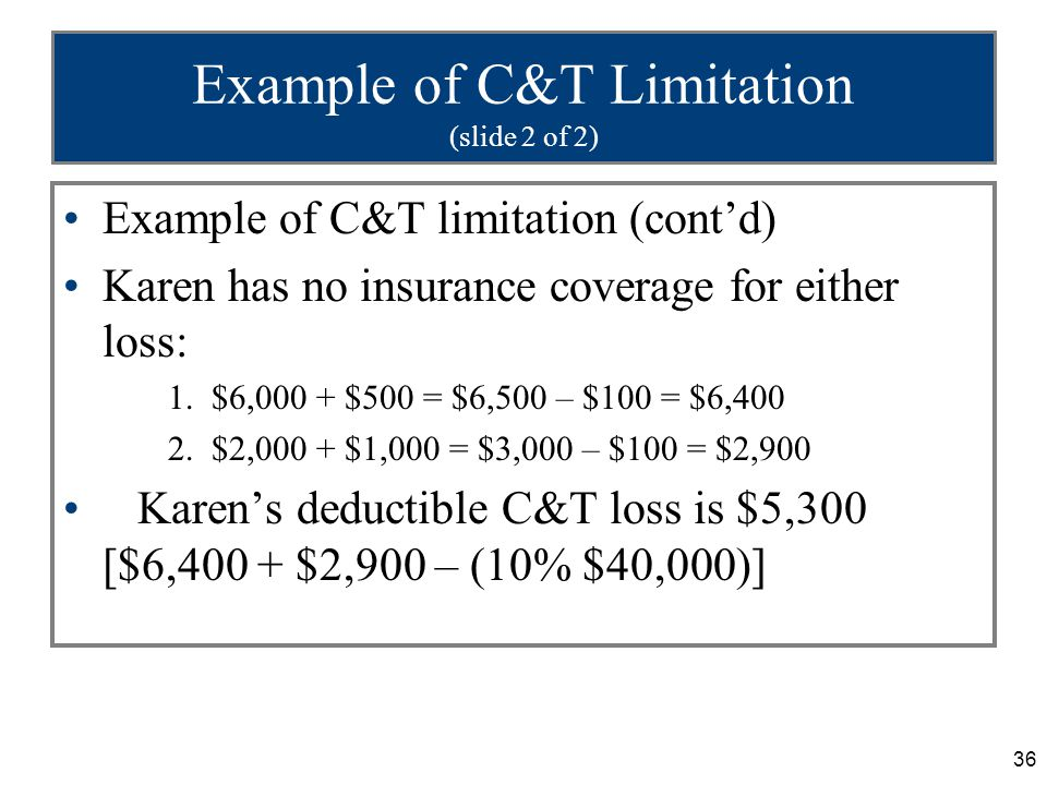 36 Example of C&T Limitation (slide 2 of 2) Example of C&T limitation (cont'd) Karen has no insurance coverage for either loss: 1.