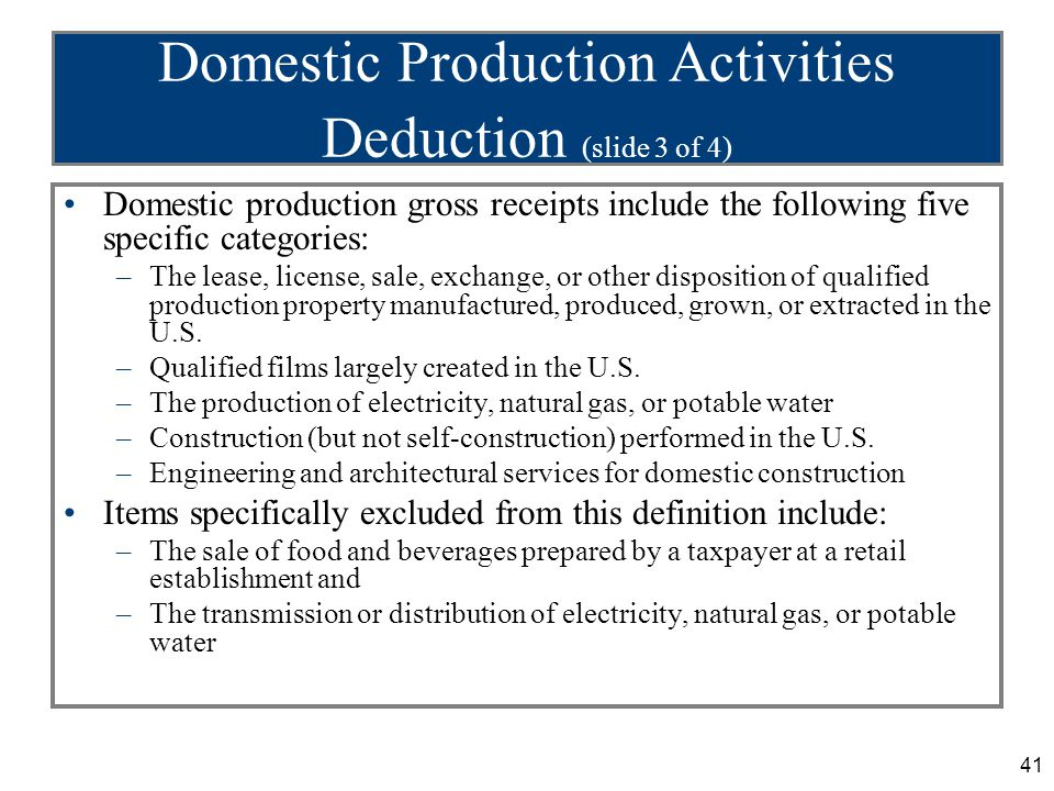 41 Domestic Production Activities Deduction (slide 3 of 4) Domestic production gross receipts include the following five specific categories: –The lease, license, sale, exchange, or other disposition of qualified production property manufactured, produced, grown, or extracted in the U.S.