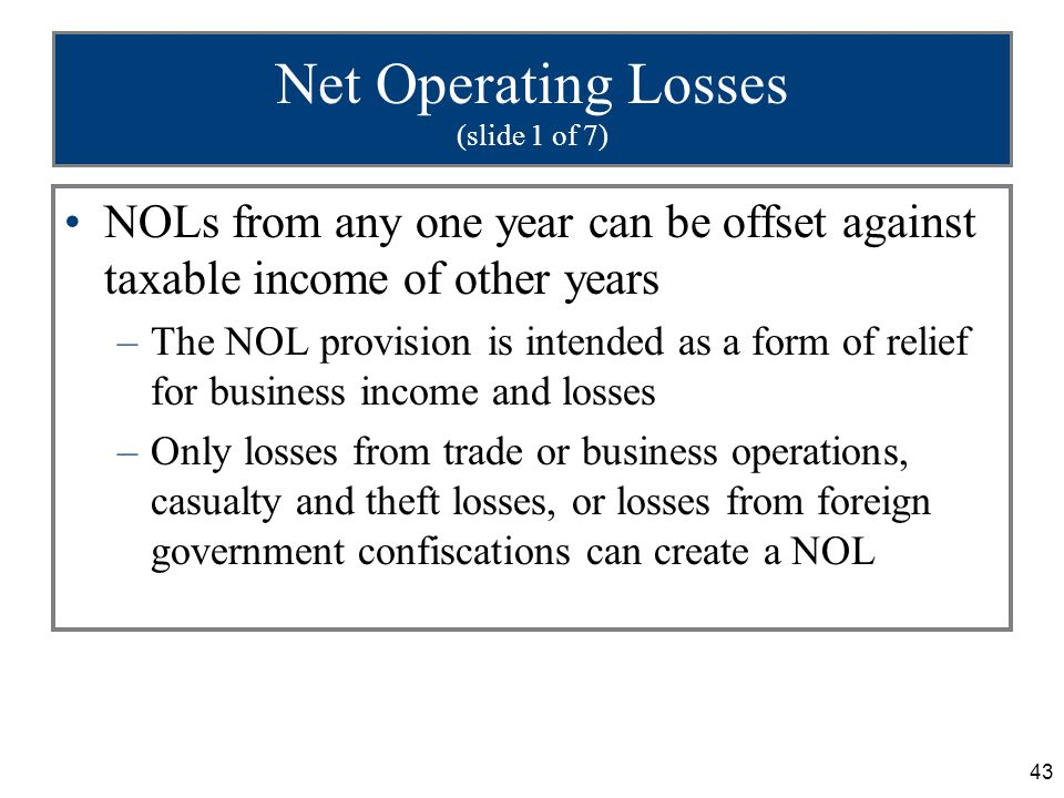 43 Net Operating Losses (slide 1 of 7) NOLs from any one year can be offset against taxable income of other years –The NOL provision is intended as a form of relief for business income and losses –Only losses from trade or business operations, casualty and theft losses, or losses from foreign government confiscations can create a NOL
