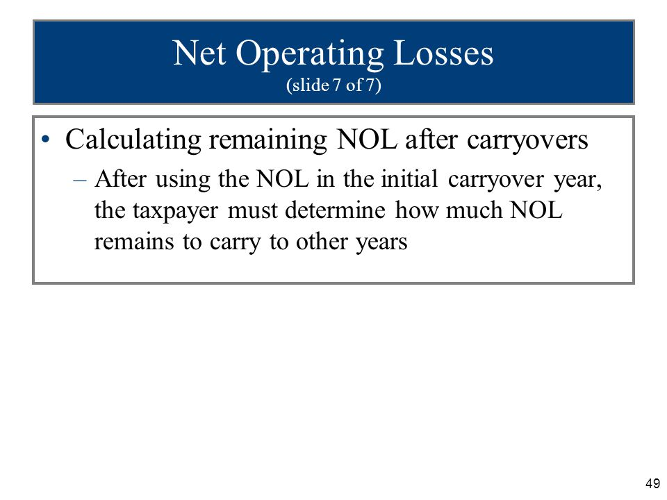 49 Net Operating Losses (slide 7 of 7) Calculating remaining NOL after carryovers –After using the NOL in the initial carryover year, the taxpayer must determine how much NOL remains to carry to other years