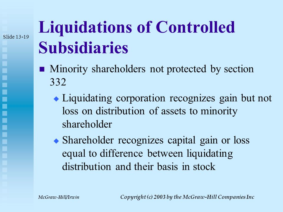 McGraw-Hill/Irwin Copyright (c) 2003 by the McGraw-Hill Companies Inc Liquidation of Controlled Subsidiary Insolvent subsidiary  Parent recognizes loss equal to basis  If 90% of subsidiary's gross receipts were from an active business, loss is ordinary Slide 13-18