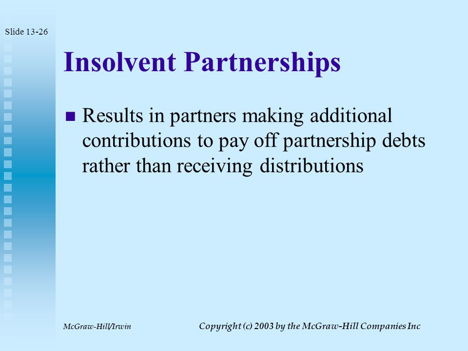 McGraw-Hill/Irwin Copyright (c) 2003 by the McGraw-Hill Companies Inc Loss Recognition by a Partner Loss recognized only if partner receives only cash Capital loss equal to difference between outside basis and cash received Slide 13-25