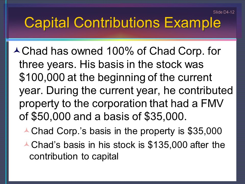 Slide D4-12 Capital Contributions Example Chad has owned 100% of Chad Corp. for three years. His basis in the stock was $100,000 at the beginning of t