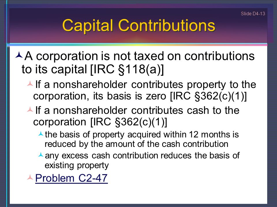 Slide D4-13 Capital Contributions A corporation is not taxed on contributions to its capital [IRC §118(a)] If a nonshareholder contributes property to