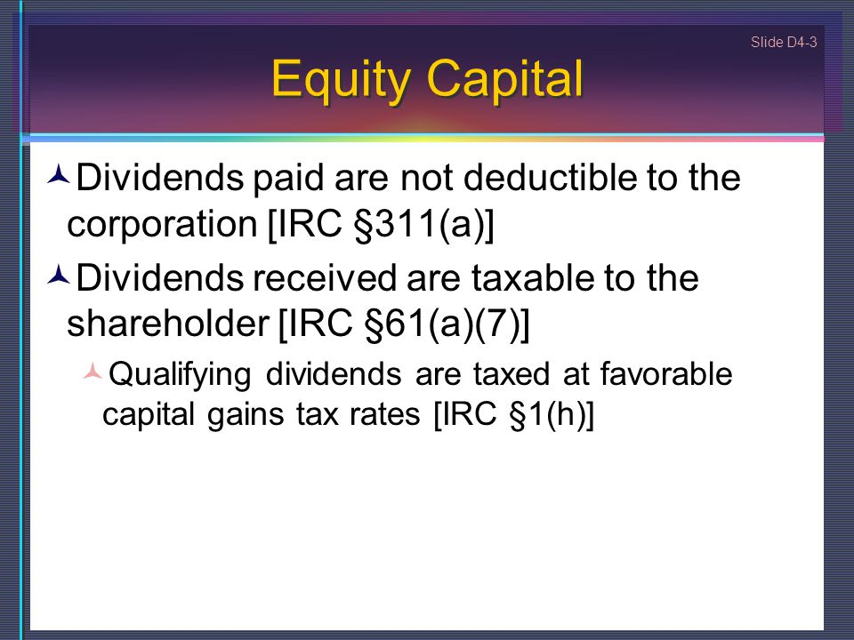 Slide D4-3 Equity Capital Dividends paid are not deductible to the corporation [IRC §311(a)] Dividends received are taxable to the shareholder [IRC §6