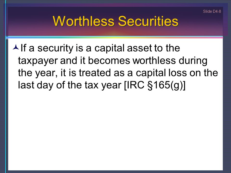 Slide D4-8 Worthless Securities If a security is a capital asset to the taxpayer and it becomes worthless during the year, it is treated as a capital