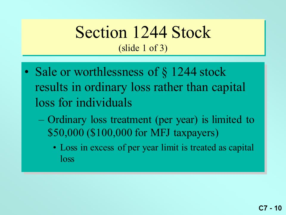 C7 - 10 Section 1244 Stock (slide 1 of 3) Sale or worthlessness of § 1244 stock results in ordinary loss rather than capital loss for individuals –Ordinary loss treatment (per year) is limited to $50,000 ($100,000 for MFJ taxpayers) Loss in excess of per year limit is treated as capital loss Sale or worthlessness of § 1244 stock results in ordinary loss rather than capital loss for individuals –Ordinary loss treatment (per year) is limited to $50,000 ($100,000 for MFJ taxpayers) Loss in excess of per year limit is treated as capital loss