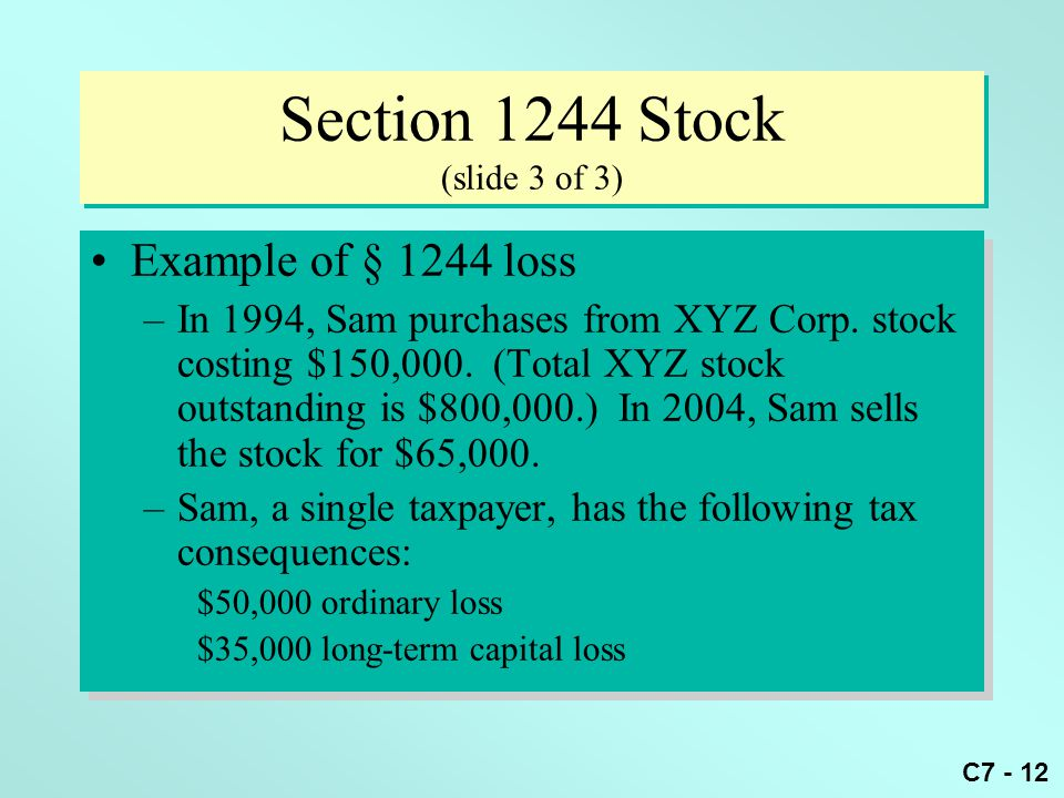 C7 - 12 Section 1244 Stock (slide 3 of 3) Example of § 1244 loss –In 1994, Sam purchases from XYZ Corp.