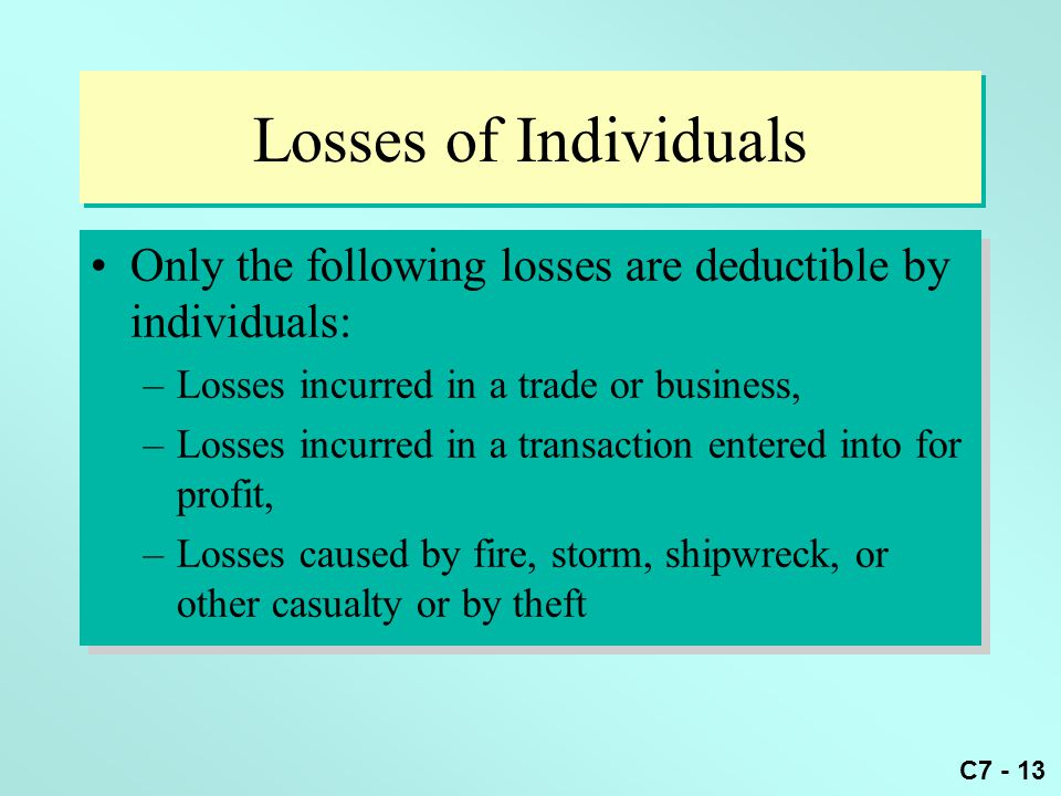 C7 - 13 Losses of Individuals Only the following losses are deductible by individuals: –Losses incurred in a trade or business, –Losses incurred in a transaction entered into for profit, –Losses caused by fire, storm, shipwreck, or other casualty or by theft Only the following losses are deductible by individuals: –Losses incurred in a trade or business, –Losses incurred in a transaction entered into for profit, –Losses caused by fire, storm, shipwreck, or other casualty or by theft