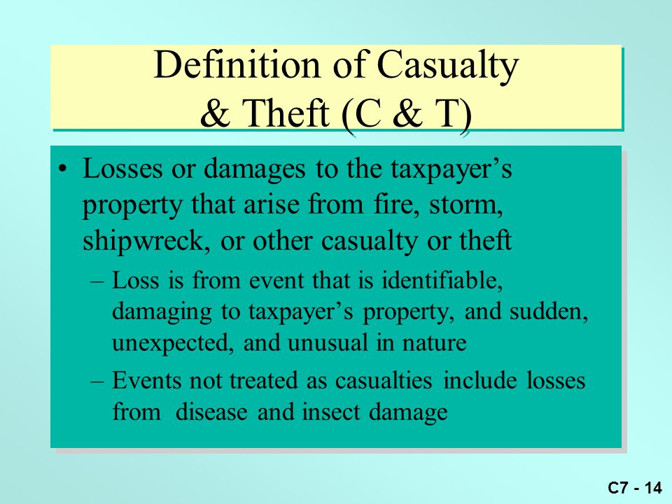 C7 - 14 Definition of Casualty & Theft (C & T) Losses or damages to the taxpayer's property that arise from fire, storm, shipwreck, or other casualty or theft –Loss is from event that is identifiable, damaging to taxpayer's property, and sudden, unexpected, and unusual in nature –Events not treated as casualties include losses from disease and insect damage Losses or damages to the taxpayer's property that arise from fire, storm, shipwreck, or other casualty or theft –Loss is from event that is identifiable, damaging to taxpayer's property, and sudden, unexpected, and unusual in nature –Events not treated as casualties include losses from disease and insect damage